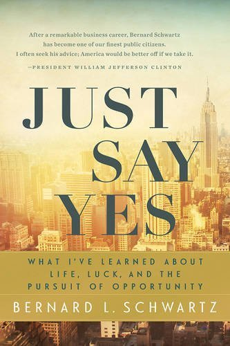 Just Say Yes: What I've learned About Life, Luck, and the Pursuit of Opportunity by Bernard L Schwartz (2014-03-28)