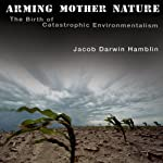 Arming Mother Nature: The Birth of Catastrophic Environmentalism | Jacob Darwin Hamblin