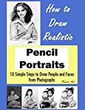 learning to draw portraits - How to Draw Portraits: How to Draw Realistic Pencil Portraits: 10 Simple Steps to Draw People and Faces from Photographs