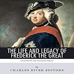 Legends of The Enlightenment: The Life and Legacy of Frederick the Great