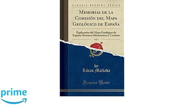 Memorias de la Comisión del Mapa Geológico de España, Vol. 5: Explicación del Mapa Geológico de España; Sistemas Infracretáceo y Cretáceo Classic Reprint: Amazon.es: Lúcas Mallada: Libros