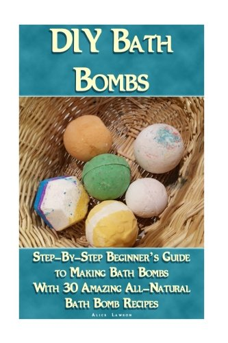 DIY Bath Bombs: Step-By-Step Beginner's Guide To Making Bath Bombs With 30 Amazing All-Natural Bath Bomb Recipes: (Essential Oils, Natural Recipes, Organic Recipes) (Bath Bombs, Aromatherapy) PDF