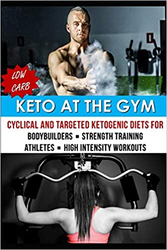 Keto At The Gym: Cyclical And Targeted Ketogenic Diets For Bodybuilders, Strength Training, Athletes, & High Intensity Workouts