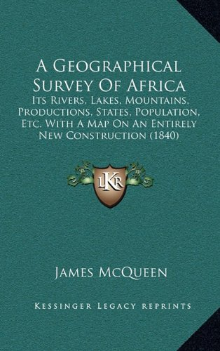 Read Online A Geographical Survey Of Africa: Its Rivers, Lakes, Mountains, Productions, States, Population, Etc. With A Map On An Entirely New Construction (1840) ebook