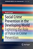 img - for Social Crime Prevention in the Developing World: Exploring the Role of Police in Crime Prevention (SpringerBriefs in Criminology) by Heath Grant (2014-12-08) book / textbook / text book