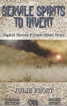 Servile Spirits to Invent: Digital Horror Fiction Short Story (DigitalFictionPub.com Horror Fiction Short Stories) by [Frost, Julie, Fiction, Digital]