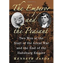 The Emperor and the Peasant: Two Men at the Start of the Great War and the End of the Habsburg Empire