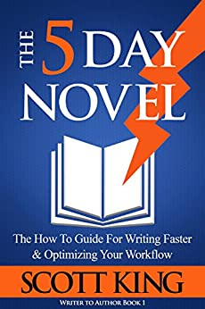 The Five Day Novel: The How To Guide For Writing Faster & Optimizing Your Workflow (Writer to Author Book 1) by [King, Scott]