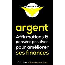 Argent : Affirmations et pensées positives pour améliorer ses finances (Collection Affirmations Positives t. 3) (French Edition)