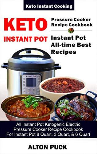 Keto Instant Pot Pressure Cooker Recipe Cookbook - instant pot all-time best recipes: All Instant Pot Ketogenic Electric Pressure Cooker Recipe Cookbook ... Quart, And 3 Quart (Keto Instant Cooking 1) by Alton Puck