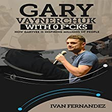 Gary Vaynerchuk with 0 F--ks: How Garyvee Is Inspiring Millions of People Audiobook by Ivan Fernandez Narrated by Marlin May