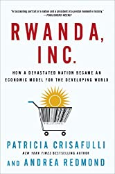 Rwanda, Inc: How a Devastated Nation Became an Economic Model for the Developing World