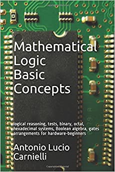 Mathematical Logic - Basic Concepts: logical reasoning, tests, binary, octal, hexadecimal systems, Boolean algebra, gates arrangements for hardware-beginners