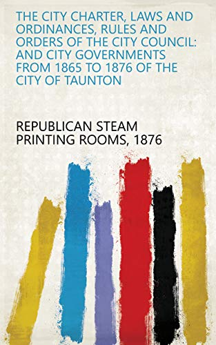 The City Charter, Laws and Ordinances, Rules and Orders of the City Council: And City Governments from 1865 to 1876 of the City of Taunton