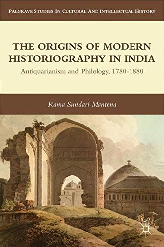 The Origins of Modern Historiography in India: Antiquarianism and Philology, 1780-1880 (Palgrave Studies in Cultural and Intellectual History) by Rama Sundari Mantena ()
