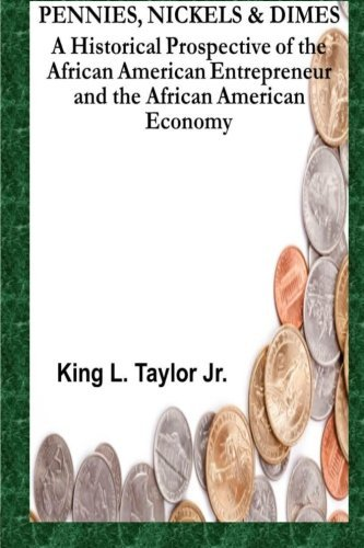 Pennies,Nickels & Dimes: A historical prospective of the African American Entrepreneur and African American Economy (Volume 1) by Mr. King L. Taylor Jr. (2013-04-05)