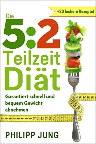 5:2 Teilzeit-Diät: Garantiert schnell und bequem Gewicht abnehmen mit der 5:2-Diät - 5 Tage normal essen, 2 Tage reduzieren (inkl. 20 leckere 5:2-Diät Rezepte für die Fastentage)