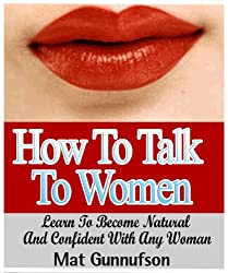 How to Talk to Women,Dummies Guide For How To Talk To Girls and How To Break The Ice: Learn To Become Natural and Confident With Any Woman (English Edition)