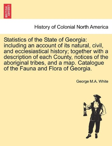 Statistics of the State of Georgia: including an account of its natural, civil, and ecclesiastical history; together with a description of each ... Catalogue of the Fauna and Flora of Georgia. pdf epub