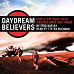 Daydream Believers: How a Few Grand Ideas Wrecked American Power | Fred Kaplan