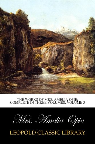 The Works of Mrs. Amelia Opie; Complete in Three Volumes. Volume 3