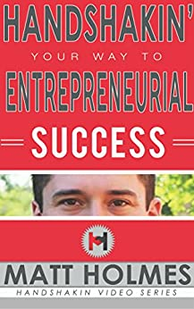 Handshakin Your Way to Entrepreneurial Success: Prospecting and networking tips for finding clients; grow your business and increase your revenue by [Holmes, Matt]