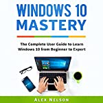 Windows 10 Mastery: The Complete User Guide to Learn Windows 10 from Beginner to Expert | Alex Nelson