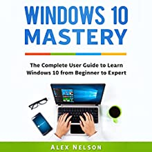 Windows 10 Mastery: The Complete User Guide to Learn Windows 10 from Beginner to Expert Audiobook by Alex Nelson Narrated by Matthew Parrish