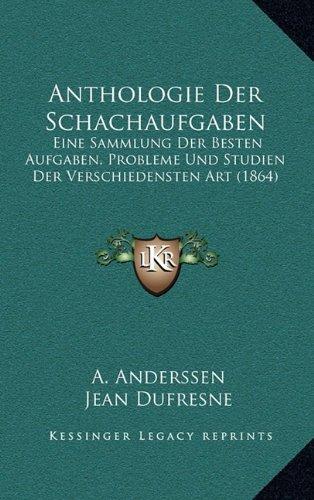 Download Anthologie Der Schachaufgaben: Eine Sammlung Der Besten Aufgaben, Probleme Und Studien Der Verschiedensten Art (1864) (German Edition) pdf epub