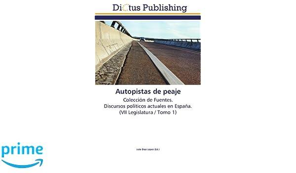 Autopistas de peaje: Colección de Fuentes. Discursos políticos actuales en España. (VII Legislatura / Tomo 1) (Spanish Edition): Julia Díaz López: ...