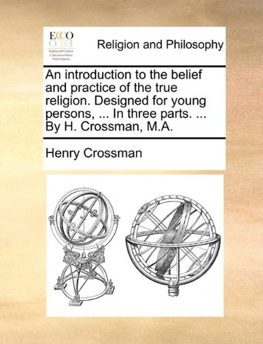 Download An introduction to the belief and practice of the true religion. Designed for young persons, ... In three parts. ... By H. Crossman, M.A. PDF