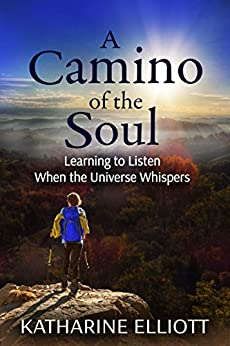 A Camino of the Soul: Learning to Listen When the Universe Whispers by [Elliott, Katharine]