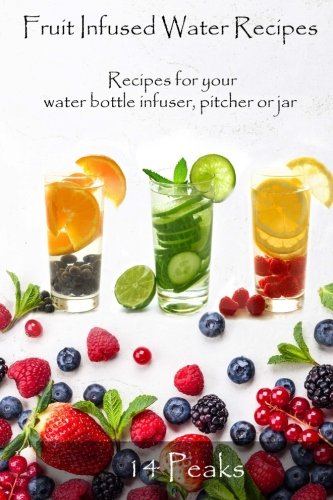 Fruit Infused Water Recipes: Recipes for your water bottle infuser, pitcher or jar by 14 Peaks