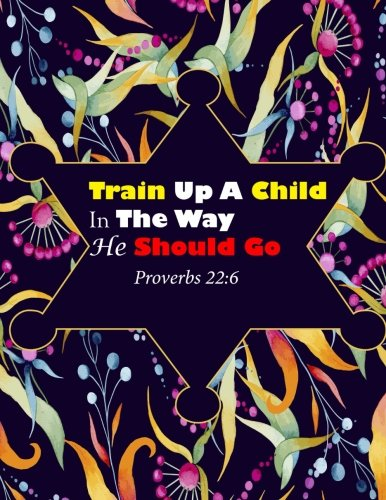Proverbs 22:6 Train Up A Child In The Way He Should Go: Bible Verse Quote Cover Composition Large Christian Gift Journal  Notebook To Write In. For ... Paperback (Ruled Large Journals) (Volume 17) (Proverbs Train Up A Child In The Way)