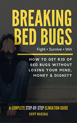 Breaking Bed Bugs: How to Get Rid of Bed Bugs without Losing Your Mind, Money & Dignity (Best Pesticide To Kill Bed Bugs)