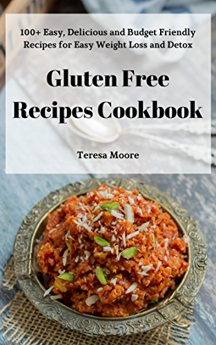 Gluten Free Recipes Cookbook: 100+ Easy, Delicious and Budget Friendly Recipes for Easy Weight Loss and Detox (Quisk and Easy Natural Food Book 55) by Teresa   Moore