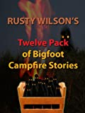 Rusty Wilson's Twelve Pack of Bigfoot Campfire Stories (Collection #6)