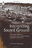 Interpreting Sacred Ground : The Rhetoric of National Civil War Parks and Battlefields, Spielvogel, J. Christian, 0817317759