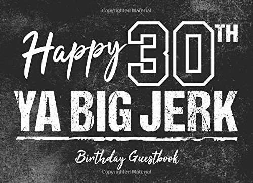 Read Online Happy 30th Ya Big Jerk Birthday Guestbook: 30th Birthday Party Guest Book to Sign In Gag Gift for Men PDF