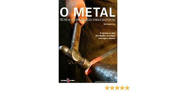 O Metal Técnicas de Conformação, Forja e Soldadura (Portuguese Edition): José Antonio Ares: 9789723321739: Amazon.com: Books