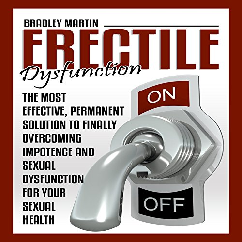 Erectile Dysfunction: The Most Effective, Permanent Solution to Finally Overcoming Impotence and Sexual Dysfunction for Your Sexual Health
