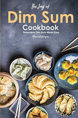 The Joy of Dim Sum Cookbook: Delectable Dim Sum Made Easy by Alice Waterson