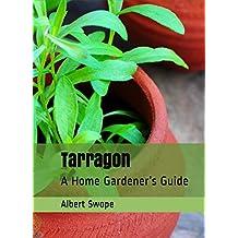 Tarragon: A Home Gardener's Guide (Backyard Garden Herbs Book 3)