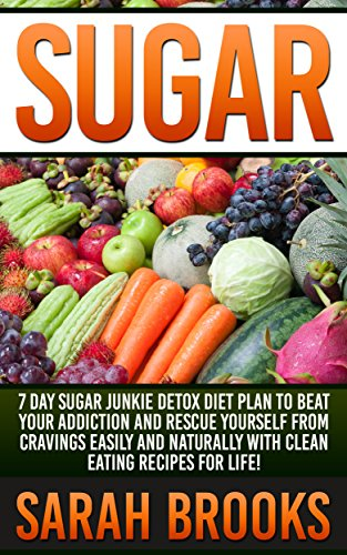 Sugar: 7 Day Sugar Junkie Detox Diet Plan To Beat Your Addiction And Rescue Yourself From Cravings Easily And Naturally With Clean Eating Recipes For Life! ... Liver Cleanse, Superfoods, Detox Smoothies)