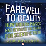 Farewell to Reality: How Modern Physics Has Betrayed the Search for Scientific Truth | Jim Baggott