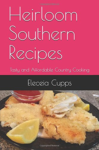 Heirloom Southern Recipes: Tasty and Affordable Country Cooking by Eleceia Cupps