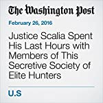 Justice Scalia Spent His Last Hours with Members of This Secretive Society of Elite Hunters | Amy Brittain,Sari Horwitz