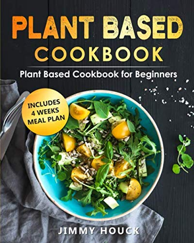 Plant Based Cookbook: Plant Based Cookbook for Beginners with 4 Weeks Plant Based Diet Meal Plan to Reset & Energize Your Body: Plant-based Diet for Beginners Book