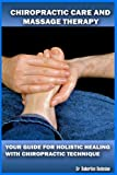 Chiropractic Care And Massage Therapy: Your Guide For Holistic Healing With Chiropractic Technique