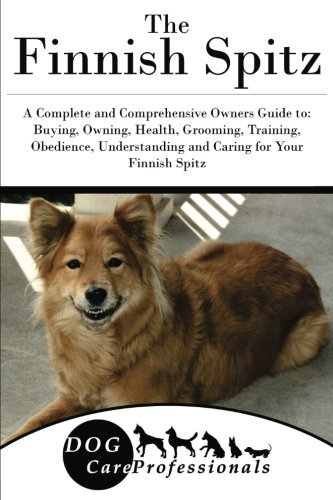 The Finnish Spitz: A Complete and Comprehensive Owners Guide to: Buying, Owning, Health, Grooming, Training, Obedience, Understanding and Caring for ... to Caring for a Dog from a Puppy to Old Age)